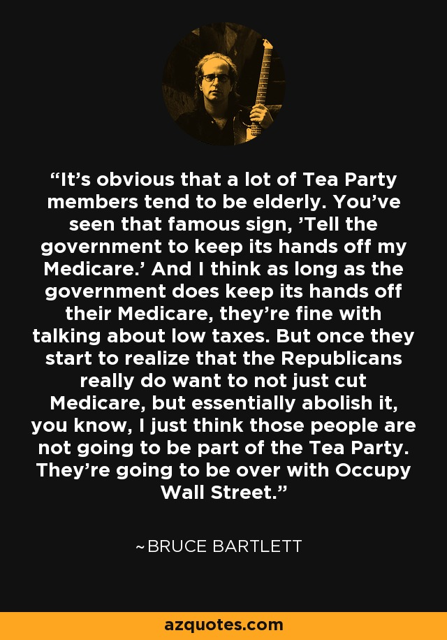 It's obvious that a lot of Tea Party members tend to be elderly. You've seen that famous sign, 'Tell the government to keep its hands off my Medicare.' And I think as long as the government does keep its hands off their Medicare, they're fine with talking about low taxes. But once they start to realize that the Republicans really do want to not just cut Medicare, but essentially abolish it, you know, I just think those people are not going to be part of the Tea Party. They're going to be over with Occupy Wall Street. - Bruce Bartlett