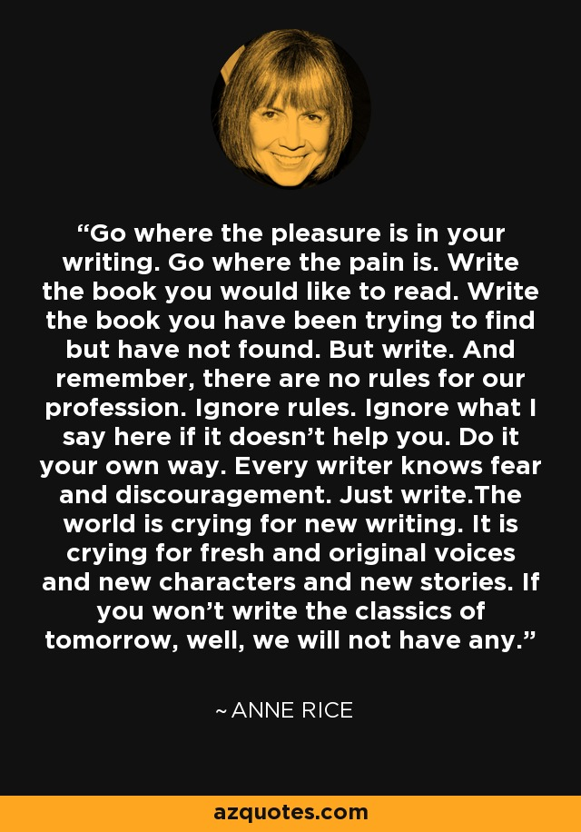 Go where the pleasure is in your writing. Go where the pain is. Write the book you would like to read. Write the book you have been trying to find but have not found. But write. And remember, there are no rules for our profession. Ignore rules. Ignore what I say here if it doesn't help you. Do it your own way. Every writer knows fear and discouragement. Just write.The world is crying for new writing. It is crying for fresh and original voices and new characters and new stories. If you won't write the classics of tomorrow, well, we will not have any. - Anne Rice