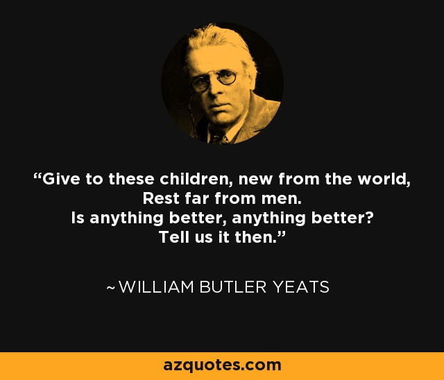Give to these children, new from the world, Rest far from men. Is anything better, anything better? Tell us it then. - William Butler Yeats