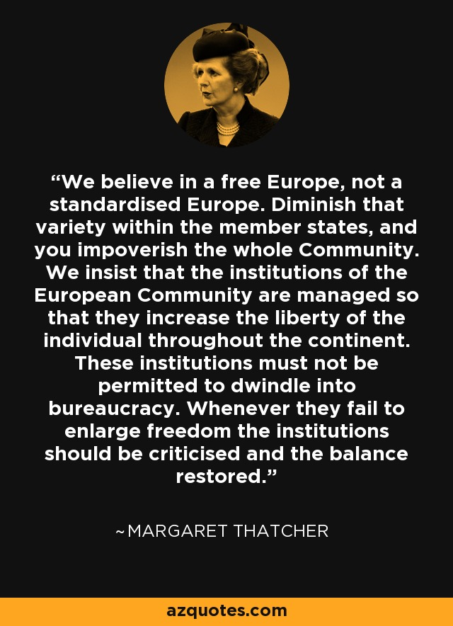 We believe in a free Europe, not a standardised Europe. Diminish that variety within the member states, and you impoverish the whole Community. We insist that the institutions of the European Community are managed so that they increase the liberty of the individual throughout the continent. These institutions must not be permitted to dwindle into bureaucracy. Whenever they fail to enlarge freedom the institutions should be criticised and the balance restored. - Margaret Thatcher