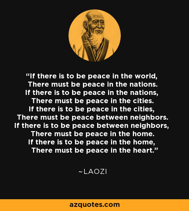 If there is to be peace in the world, There must be peace in the nations. If there is to be peace in the nations, There must be peace in the cities. If there is to be peace in the cities, There must be peace between neighbors. If there is to be peace between neighbors, There must be peace in the home. If there is to be peace in the home, There must be peace in the heart. - Laozi