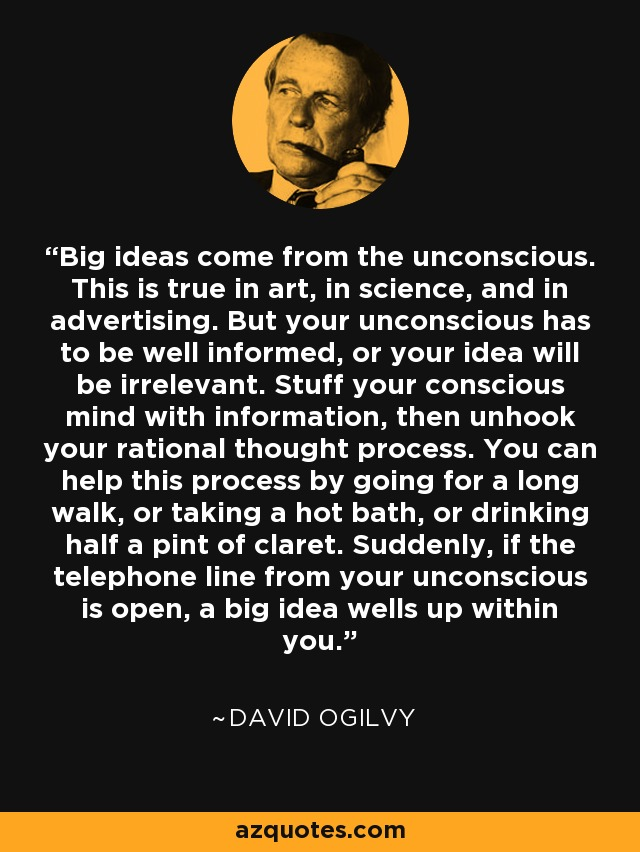 Big ideas come from the unconscious. This is true in art, in science, and in advertising. But your unconscious has to be well informed, or your idea will be irrelevant. Stuff your conscious mind with information, then unhook your rational thought process. You can help this process by going for a long walk, or taking a hot bath, or drinking half a pint of claret. Suddenly, if the telephone line from your unconscious is open, a big idea wells up within you. - David Ogilvy