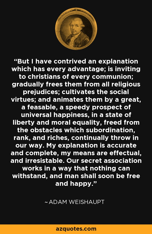 But I have contrived an explanation which has every advantage; is inviting to christians of every communion; gradually frees them from all religious prejudices; cultivates the social virtues; and animates them by a great, a feasable, a speedy prospect of universal happiness, in a state of liberty and moral equality, freed from the obstacles which subordination, rank, and riches, continually throw in our way. My explanation is accurate and complete, my means are effectual, and irresistable. Our secret association works in a way that nothing can withstand, and man shall soon be free and happy. - Adam Weishaupt