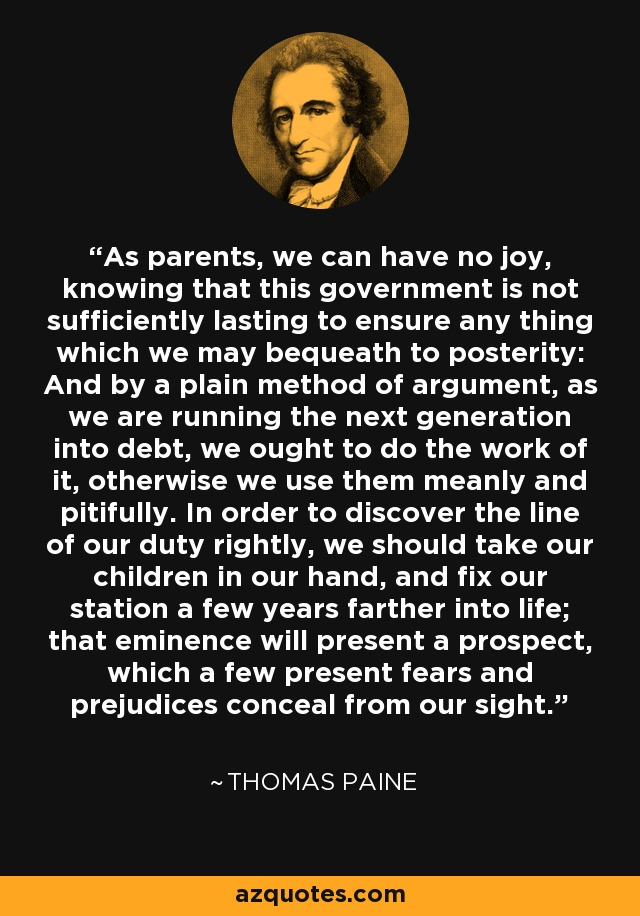 As parents, we can have no joy, knowing that this government is not sufficiently lasting to ensure any thing which we may bequeath to posterity: And by a plain method of argument, as we are running the next generation into debt, we ought to do the work of it, otherwise we use them meanly and pitifully. In order to discover the line of our duty rightly, we should take our children in our hand, and fix our station a few years farther into life; that eminence will present a prospect, which a few present fears and prejudices conceal from our sight. - Thomas Paine
