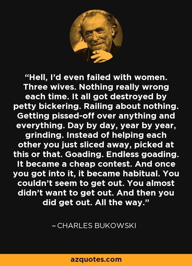 Hell, I'd even failed with women. Three wives. Nothing really wrong each time. It all got destroyed by petty bickering. Railing about nothing. Getting pissed-off over anything and everything. Day by day, year by year, grinding. Instead of helping each other you just sliced away, picked at this or that. Goading. Endless goading. It became a cheap contest. And once you got into it, it became habitual. You couldn't seem to get out. You almost didn't want to get out. And then you did get out. All the way. - Charles Bukowski