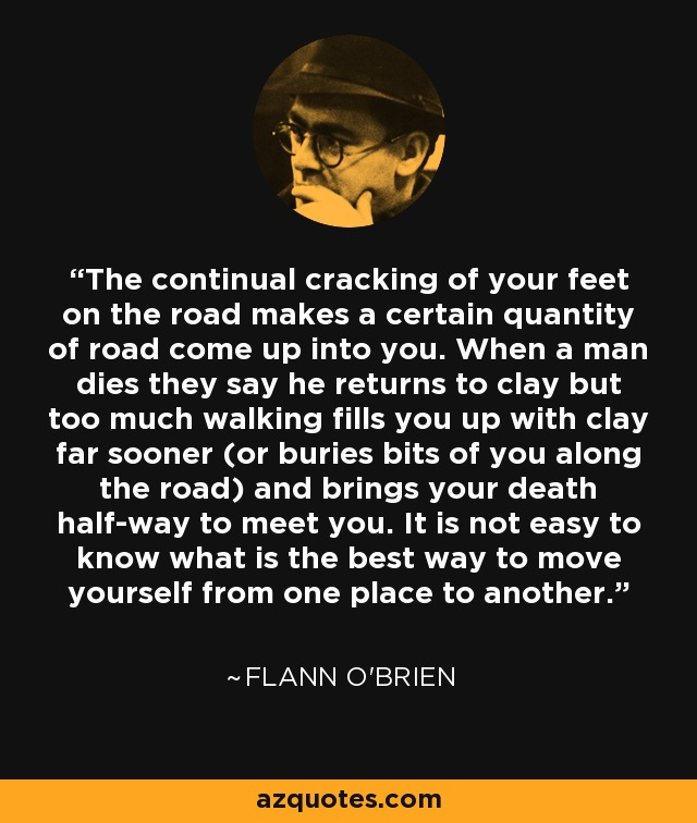 The continual cracking of your feet on the road makes a certain quantity of road come up into you. When a man dies they say he returns to clay but too much walking fills you up with clay far sooner (or buries bits of you along the road) and brings your death half-way to meet you. It is not easy to know what is the best way to move yourself from one place to another. - Flann O'Brien