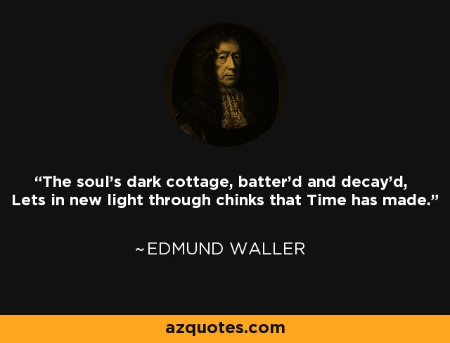 The soul's dark cottage, batter'd and decay'd, Lets in new light through chinks that Time has made. - Edmund Waller