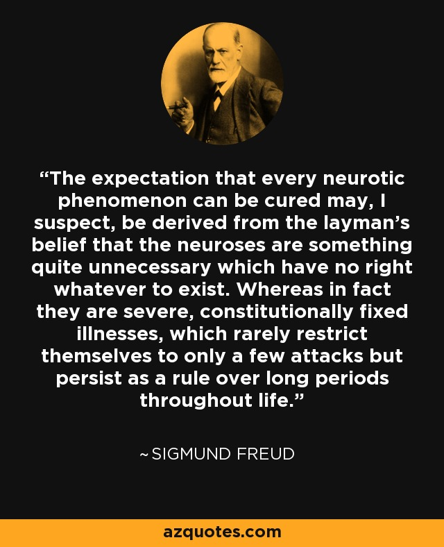 The expectation that every neurotic phenomenon can be cured may, I suspect, be derived from the layman's belief that the neuroses are something quite unnecessary which have no right whatever to exist. Whereas in fact they are severe, constitutionally fixed illnesses, which rarely restrict themselves to only a few attacks but persist as a rule over long periods throughout life. - Sigmund Freud