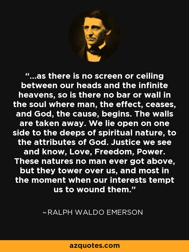 ...as there is no screen or ceiling between our heads and the infinite heavens, so is there no bar or wall in the soul where man, the effect, ceases, and God, the cause, begins. The walls are taken away. We lie open on one side to the deeps of spiritual nature, to the attributes of God. Justice we see and know, Love, Freedom, Power. These natures no man ever got above, but they tower over us, and most in the moment when our interests tempt us to wound them. - Ralph Waldo Emerson