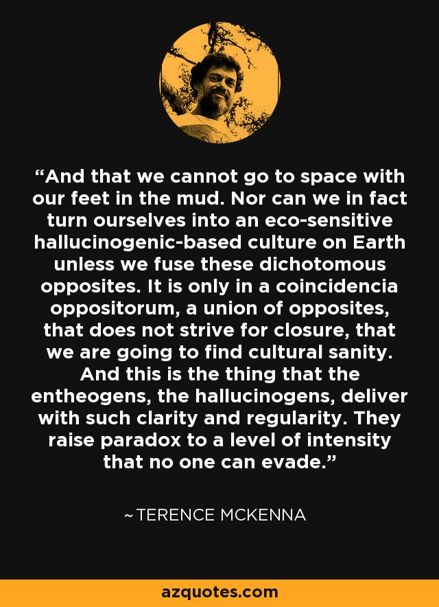 And that we cannot go to space with our feet in the mud. Nor can we in fact turn ourselves into an eco-sensitive hallucinogenic-based culture on Earth unless we fuse these dichotomous opposites. It is only in a coincidencia oppositorum, a union of opposites, that does not strive for closure, that we are going to find cultural sanity. And this is the thing that the entheogens, the hallucinogens, deliver with such clarity and regularity. They raise paradox to a level of intensity that no one can evade. - Terence McKenna