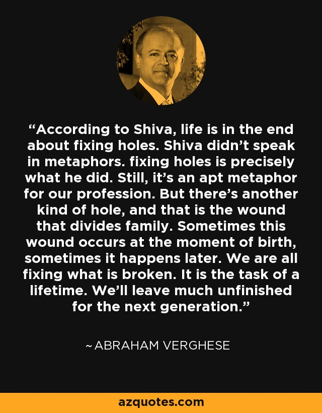 According to Shiva, life is in the end about fixing holes. Shiva didn't speak in metaphors. fixing holes is precisely what he did. Still, it's an apt metaphor for our profession. But there's another kind of hole, and that is the wound that divides family. Sometimes this wound occurs at the moment of birth, sometimes it happens later. We are all fixing what is broken. It is the task of a lifetime. We'll leave much unfinished for the next generation. - Abraham Verghese