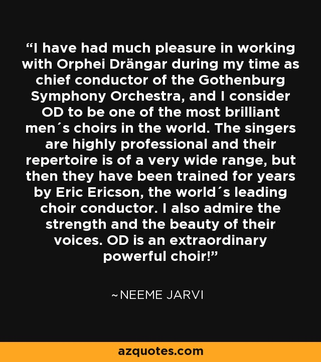 I have had much pleasure in working with Orphei Drängar during my time as chief conductor of the Gothenburg Symphony Orchestra, and I consider OD to be one of the most brilliant men´s choirs in the world. The singers are highly professional and their repertoire is of a very wide range, but then they have been trained for years by Eric Ericson, the world´s leading choir conductor. I also admire the strength and the beauty of their voices. OD is an extraordinary powerful choir! - Neeme Jarvi