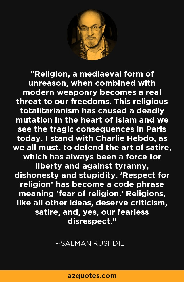 Religion, a mediaeval form of unreason, when combined with modern weaponry becomes a real threat to our freedoms. This religious totalitarianism has caused a deadly mutation in the heart of Islam and we see the tragic consequences in Paris today. I stand with Charlie Hebdo, as we all must, to defend the art of satire, which has always been a force for liberty and against tyranny, dishonesty and stupidity. 'Respect for religion' has become a code phrase meaning 'fear of religion.' Religions, like all other ideas, deserve criticism, satire, and, yes, our fearless disrespect. - Salman Rushdie