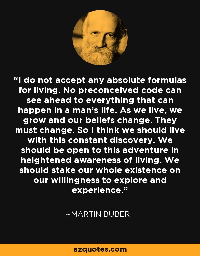 I do not accept any absolute formulas for living. No preconceived code can see ahead to everything that can happen in a man's life. As we live, we grow and our beliefs change. They must change. So I think we should live with this constant discovery. We should be open to this adventure in heightened awareness of living. We should stake our whole existence on our willingness to explore and experience. - Martin Buber