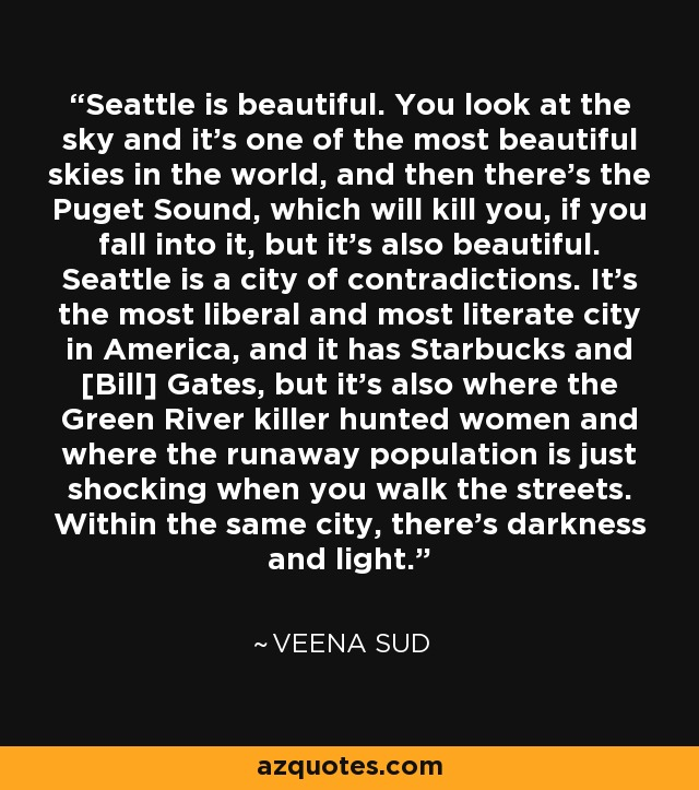 Seattle is beautiful. You look at the sky and it's one of the most beautiful skies in the world, and then there's the Puget Sound, which will kill you, if you fall into it, but it's also beautiful. Seattle is a city of contradictions. It's the most liberal and most literate city in America, and it has Starbucks and [Bill] Gates, but it's also where the Green River killer hunted women and where the runaway population is just shocking when you walk the streets. Within the same city, there's darkness and light. - Veena Sud