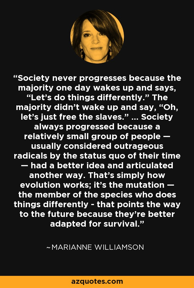 """Society never progresses because the majority one day wakes up and says, """"Let's do things differently."""" The majority didn't wake up and say, """"Oh, let's just free the slaves."""" ... Society always progressed because a relatively small group of people — usually considered outrageous radicals by the status quo of their time — had a better idea and articulated another way. That's simply how evolution works; it's the mutation — the member of the species who does things differently - that points the way to the future because they're better adapted for survival. - Marianne Williamson"""