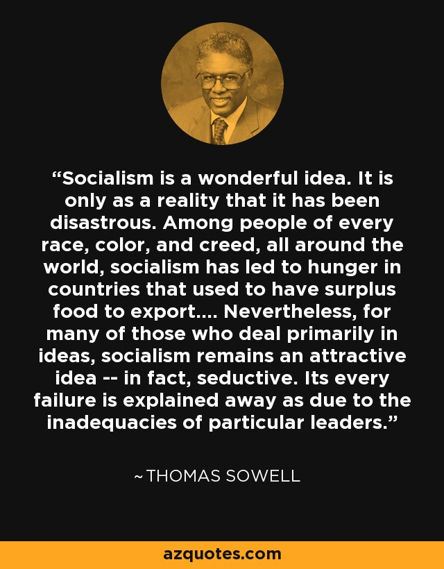 Socialism is a wonderful idea. It is only as a reality that it has been disastrous. Among people of every race, color, and creed, all around the world, socialism has led to hunger in countries that used to have surplus food to export.... Nevertheless, for many of those who deal primarily in ideas, socialism remains an attractive idea -- in fact, seductive. Its every failure is explained away as due to the inadequacies of particular leaders. - Thomas Sowell