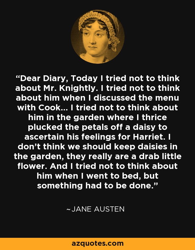 Dear Diary, Today I tried not to think about Mr. Knightly. I tried not to think about him when I discussed the menu with Cook... I tried not to think about him in the garden where I thrice plucked the petals off a daisy to acertain his feelings for Harriet. I don't think we should keep daisies in the garden, they really are a drab little flower. And I tried not to think about him when I went to bed, but something had to be done. - Jane Austen