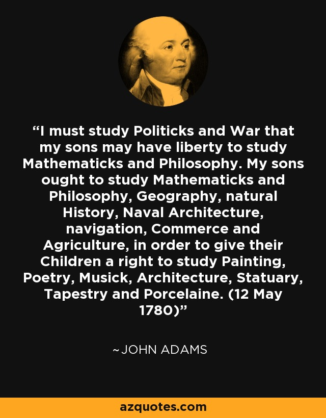 I must study Politicks and War that my sons may have liberty to study Mathematicks and Philosophy. My sons ought to study Mathematicks and Philosophy, Geography, natural History, Naval Architecture, navigation, Commerce and Agriculture, in order to give their Children a right to study Painting, Poetry, Musick, Architecture, Statuary, Tapestry and Porcelaine. (12 May 1780) - John Adams