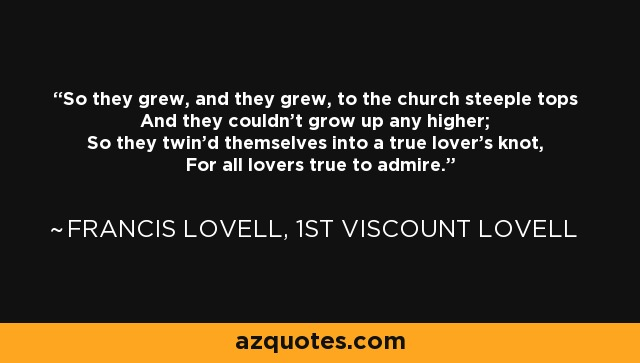 So they grew, and they grew, to the church steeple tops And they couldn't grow up any higher; So they twin'd themselves into a true lover's knot, For all lovers true to admire. - Francis Lovell, 1st Viscount Lovell