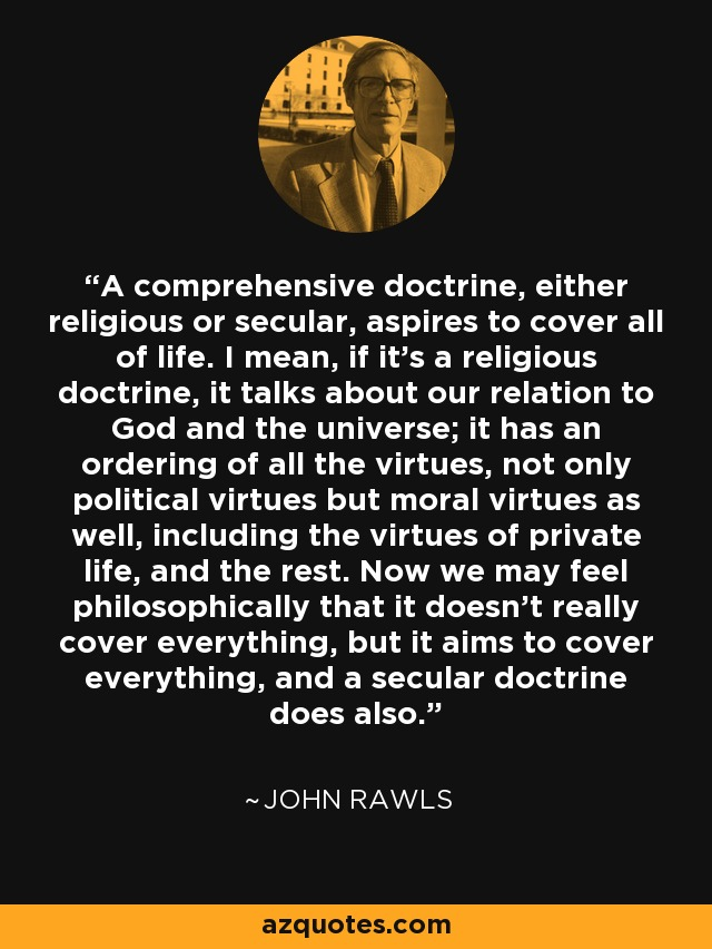 A comprehensive doctrine, either religious or secular, aspires to cover all of life. I mean, if it's a religious doctrine, it talks about our relation to God and the universe; it has an ordering of all the virtues, not only political virtues but moral virtues as well, including the virtues of private life, and the rest. Now we may feel philosophically that it doesn't really cover everything, but it aims to cover everything, and a secular doctrine does also. - John Rawls