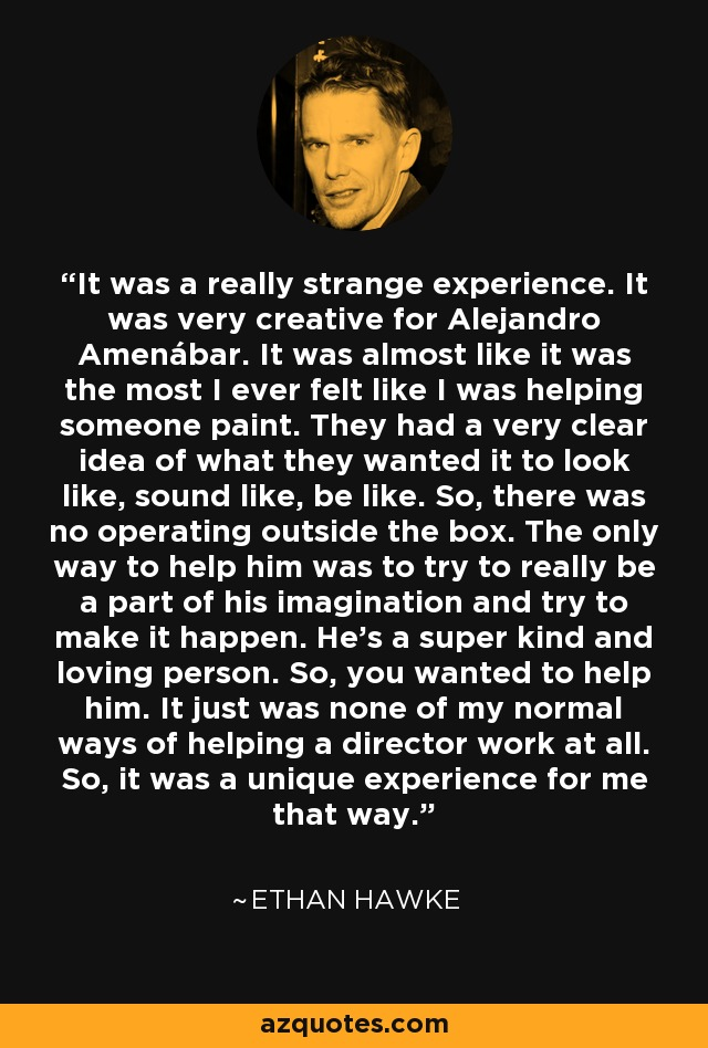 It was a really strange experience. It was very creative for Alejandro Amenábar. It was almost like it was the most I ever felt like I was helping someone paint. They had a very clear idea of what they wanted it to look like, sound like, be like. So, there was no operating outside the box. The only way to help him was to try to really be a part of his imagination and try to make it happen. He's a super kind and loving person. So, you wanted to help him. It just was none of my normal ways of helping a director work at all. So, it was a unique experience for me that way. - Ethan Hawke