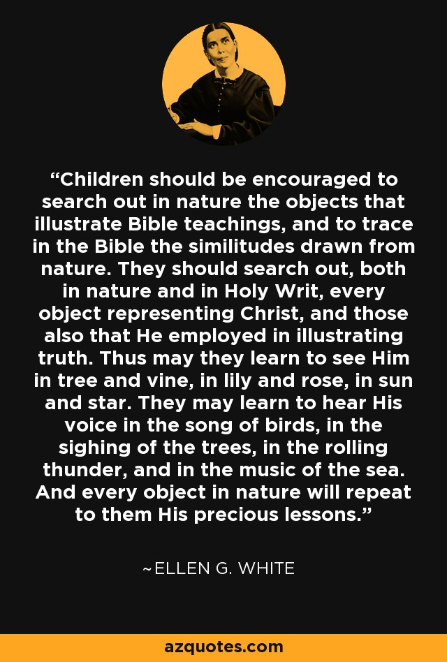 Children should be encouraged to search out in nature the objects that illustrate Bible teachings, and to trace in the Bible the similitudes drawn from nature. They should search out, both in nature and in Holy Writ, every object representing Christ, and those also that He employed in illustrating truth. Thus may they learn to see Him in tree and vine, in lily and rose, in sun and star. They may learn to hear His voice in the song of birds, in the sighing of the trees, in the rolling thunder, and in the music of the sea. And every object in nature will repeat to them His precious lessons. - Ellen G. White