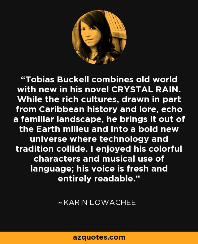 Tobias Buckell combines old world with new in his novel CRYSTAL RAIN. While the rich cultures, drawn in part from Caribbean history and lore, echo a familiar landscape, he brings it out of the Earth milieu and into a bold new universe where technology and tradition collide. I enjoyed his colorful characters and musical use of language; his voice is fresh and entirely readable. - Karin Lowachee