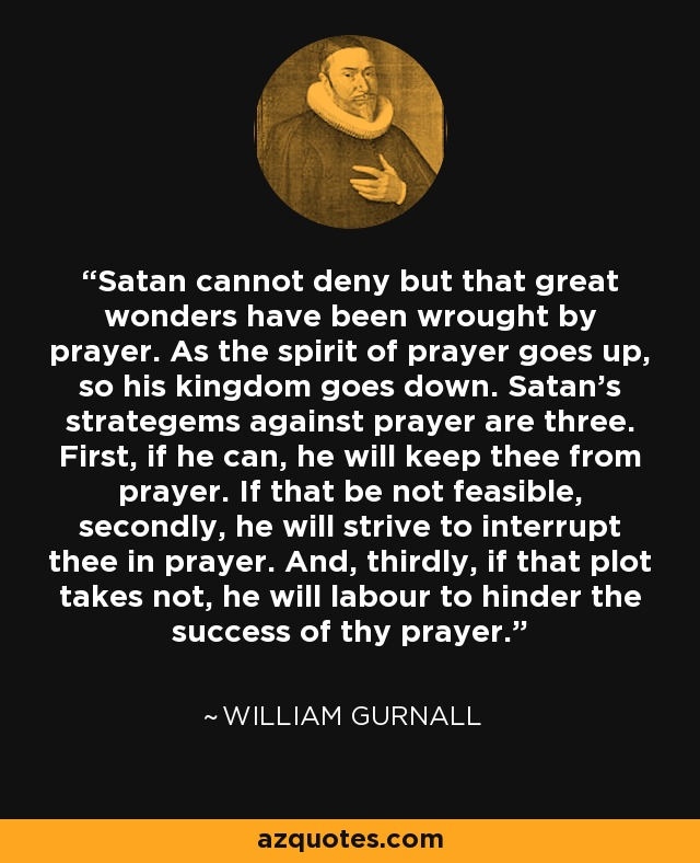 Satan cannot deny but that great wonders have been wrought by prayer. As the spirit of prayer goes up, so his kingdom goes down. Satan's strategems against prayer are three. First, if he can, he will keep thee from prayer. If that be not feasible, secondly, he will strive to interrupt thee in prayer. And, thirdly, if that plot takes not, he will labour to hinder the success of thy prayer. - William Gurnall