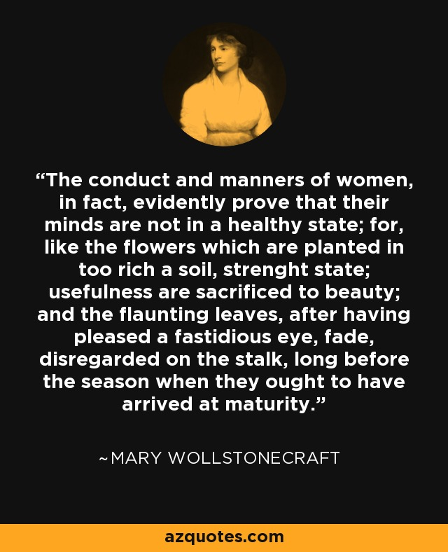 The conduct and manners of women, in fact, evidently prove that their minds are not in a healthy state; for, like the flowers which are planted in too rich a soil, strenght state; usefulness are sacrificed to beauty; and the flaunting leaves, after having pleased a fastidious eye, fade, disregarded on the stalk, long before the season when they ought to have arrived at maturity. - Mary Wollstonecraft