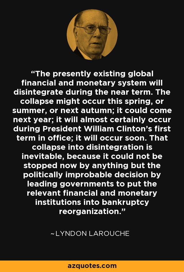 The presently existing global financial and monetary system will disintegrate during the near term. The collapse might occur this spring, or summer, or next autumn; it could come next year; it will almost certainly occur during President William Clinton's first term in office; it will occur soon. That collapse into disintegration is inevitable, because it could not be stopped now by anything but the politically improbable decision by leading governments to put the relevant financial and monetary institutions into bankruptcy reorganization. - Lyndon LaRouche