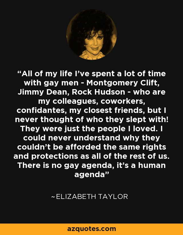 All of my life I've spent a lot of time with gay men - Montgomery Clift, Jimmy Dean, Rock Hudson - who are my colleagues, coworkers, confidantes, my closest friends, but I never thought of who they slept with! They were just the people I loved. I could never understand why they couldn't be afforded the same rights and protections as all of the rest of us. There is no gay agenda, it's a human agenda - Elizabeth Taylor