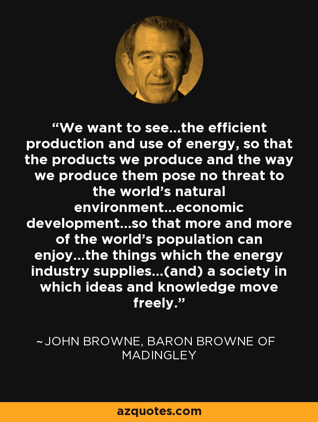 We want to see...the efficient production and use of energy, so that the products we produce and the way we produce them pose no threat to the world's natural environment...economic development...so that more and more of the world's population can enjoy...the things which the energy industry supplies...(and) a society in which ideas and knowledge move freely. - John Browne, Baron Browne of Madingley