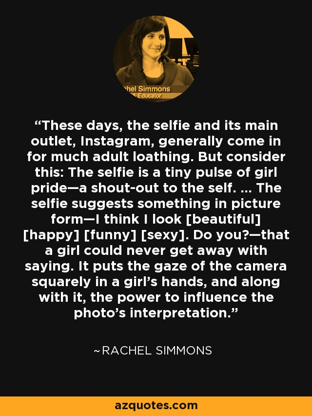 These days, the selfie and its main outlet, Instagram, generally come in for much adult loathing. But consider this: The selfie is a tiny pulse of girl pride—a shout-out to the self. … The selfie suggests something in picture form—I think I look [beautiful] [happy] [funny] [sexy]. Do you?—that a girl could never get away with saying. It puts the gaze of the camera squarely in a girl's hands, and along with it, the power to influence the photo's interpretation. - Rachel Simmons