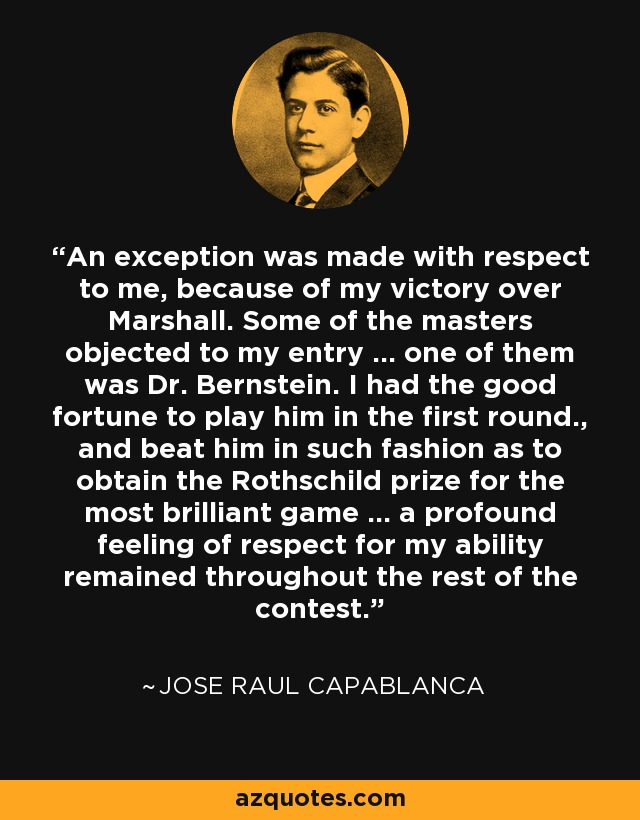 An exception was made with respect to me, because of my victory over Marshall. Some of the masters objected to my entry ... one of them was Dr. Bernstein. I had the good fortune to play him in the first round., and beat him in such fashion as to obtain the Rothschild prize for the most brilliant game ... a profound feeling of respect for my ability remained throughout the rest of the contest. - Jose Raul Capablanca