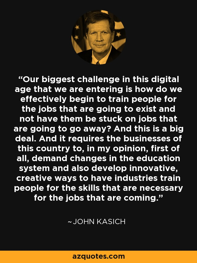 Our biggest challenge in this digital age that we are entering is how do we effectively begin to train people for the jobs that are going to exist and not have them be stuck on jobs that are going to go away? And this is a big deal. And it requires the businesses of this country to, in my opinion, first of all, demand changes in the education system and also develop innovative, creative ways to have industries train people for the skills that are necessary for the jobs that are coming. - John Kasich