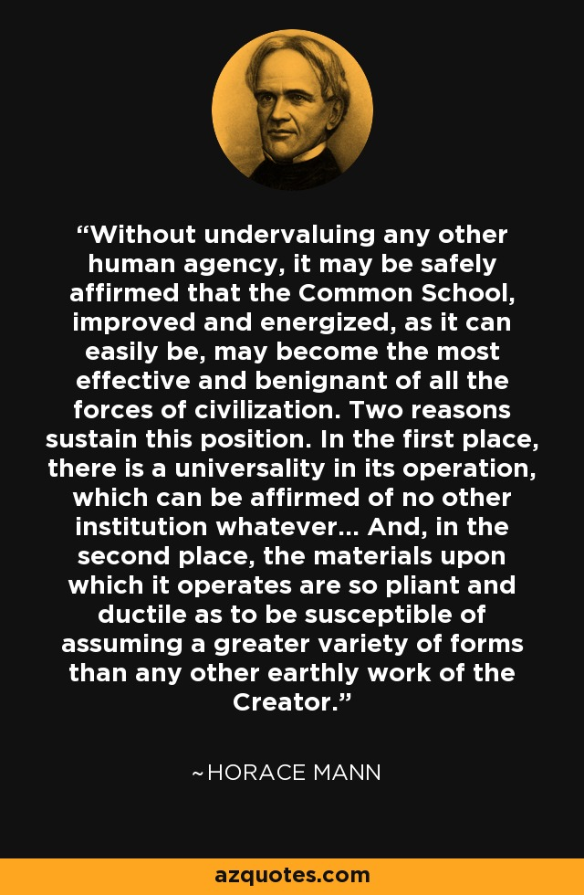 Without undervaluing any other human agency, it may be safely affirmed that the Common School, improved and energized, as it can easily be, may become the most effective and benignant of all the forces of civilization. Two reasons sustain this position. In the first place, there is a universality in its operation, which can be affirmed of no other institution whatever... And, in the second place, the materials upon which it operates are so pliant and ductile as to be susceptible of assuming a greater variety of forms than any other earthly work of the Creator. - Horace Mann