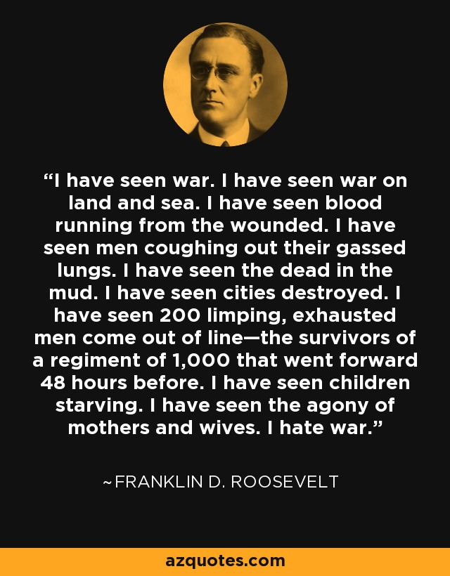 I have seen war. I have seen war on land and sea. I have seen blood running from the wounded. I have seen men coughing out their gassed lungs. I have seen the dead in the mud. I have seen cities destroyed. I have seen 200 limping, exhausted men come out of line—the survivors of a regiment of 1,000 that went forward 48 hours before. I have seen children starving. I have seen the agony of mothers and wives. I hate war. - Franklin D. Roosevelt