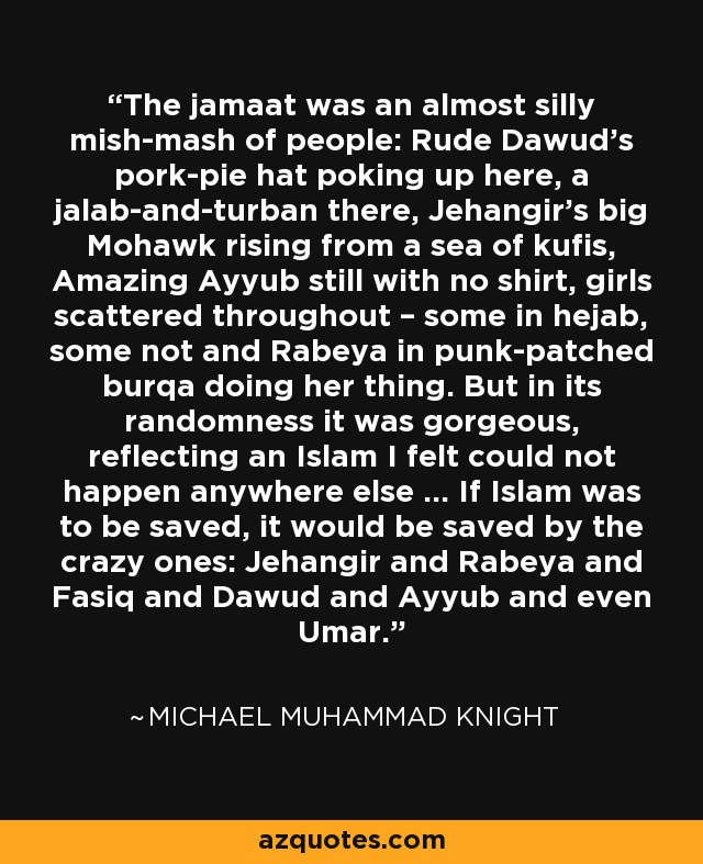 The jamaat was an almost silly mish-mash of people: Rude Dawud's pork-pie hat poking up here, a jalab-and-turban there, Jehangir's big Mohawk rising from a sea of kufis, Amazing Ayyub still with no shirt, girls scattered throughout – some in hejab, some not and Rabeya in punk-patched burqa doing her thing. But in its randomness it was gorgeous, reflecting an Islam I felt could not happen anywhere else ... If Islam was to be saved, it would be saved by the crazy ones: Jehangir and Rabeya and Fasiq and Dawud and Ayyub and even Umar. - Michael Muhammad Knight