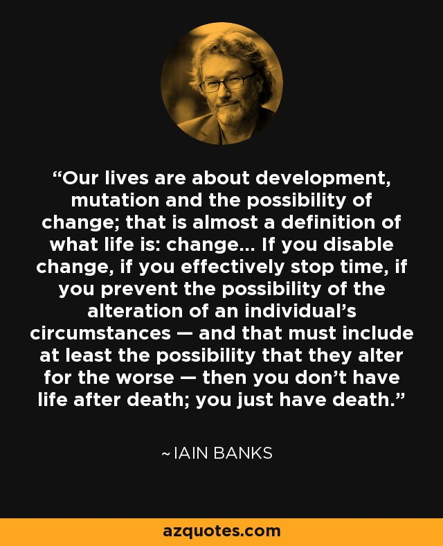 Our lives are about development, mutation and the possibility of change; that is almost a definition of what life is: change... If you disable change, if you effectively stop time, if you prevent the possibility of the alteration of an individual's circumstances — and that must include at least the possibility that they alter for the worse — then you don't have life after death; you just have death. - Iain Banks