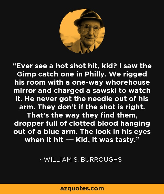 Ever see a hot shot hit, kid? I saw the Gimp catch one in Philly. We rigged his room with a one-way whorehouse mirror and charged a sawski to watch it. He never got the needle out of his arm. They don't if the shot is right. That's the way they find them, dropper full of clotted blood hanging out of a blue arm. The look in his eyes when it hit --- Kid, it was tasty. - William S. Burroughs