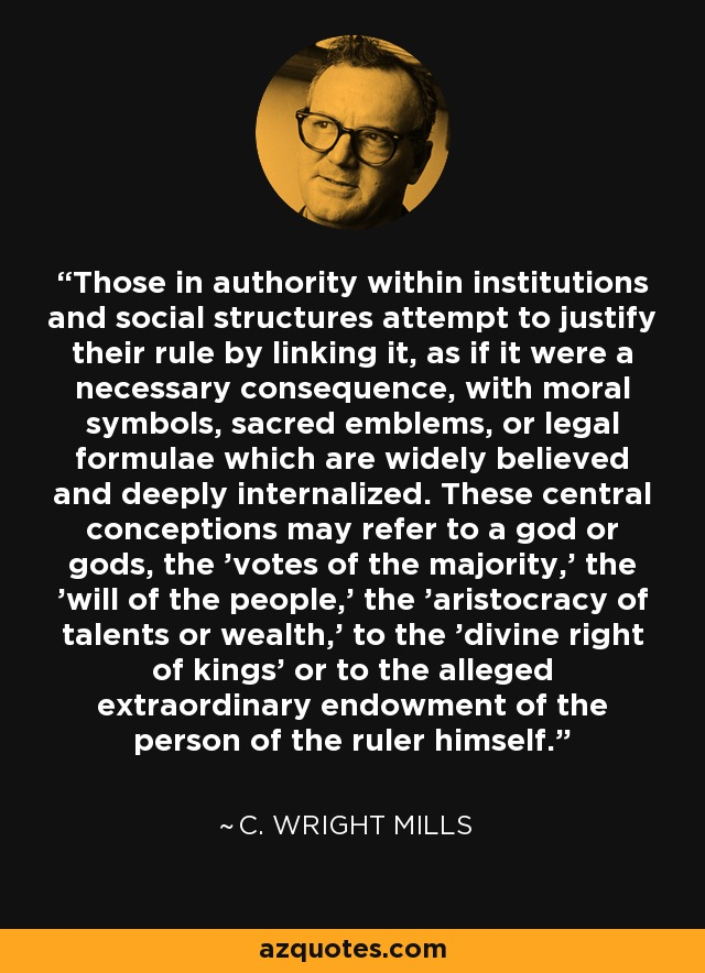 Those in authority within institutions and social structures attempt to justify their rule by linking it, as if it were a necessary consequence, with moral symbols, sacred emblems, or legal formulae which are widely believed and deeply internalized. These central conceptions may refer to a god or gods, the 'votes of the majority,' the 'will of the people,' the 'aristocracy of talents or wealth,' to the 'divine right of kings' or to the alleged extraordinary endowment of the person of the ruler himself. - C. Wright Mills