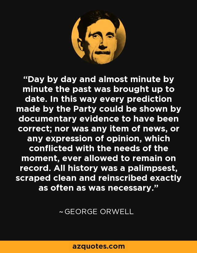 Day by day and almost minute by minute the past was brought up to date. In this way every prediction made by the Party could be shown by documentary evidence to have been correct; nor was any item of news, or any expression of opinion, which conflicted with the needs of the moment, ever allowed to remain on record. All history was a palimpsest, scraped clean and reinscribed exactly as often as was necessary. - George Orwell