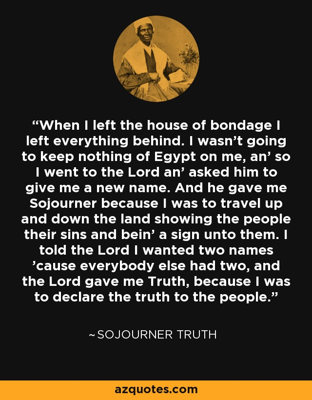 When I left the house of bondage I left everything behind. I wasn't going to keep nothing of Egypt on me, an' so I went to the Lord an' asked him to give me a new name. And he gave me Sojourner because I was to travel up and down the land showing the people their sins and bein' a sign unto them. I told the Lord I wanted two names 'cause everybody else had two, and the Lord gave me Truth, because I was to declare the truth to the people. - Sojourner Truth