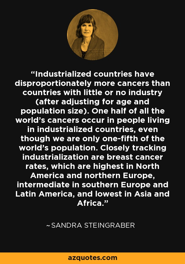 Industrialized countries have disproportionately more cancers than countries with little or no industry (after adjusting for age and population size). One half of all the world's cancers occur in people living in industrialized countries, even though we are only one-fifth of the world's population. Closely tracking industrialization are breast cancer rates, which are highest in North America and northern Europe, intermediate in southern Europe and Latin America, and lowest in Asia and Africa. - Sandra Steingraber