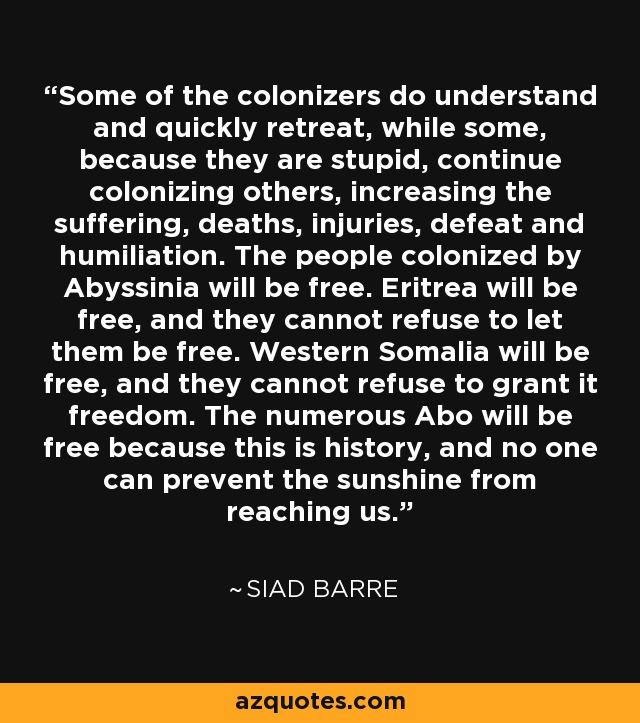 Some of the colonizers do understand and quickly retreat, while some, because they are stupid, continue colonizing others, increasing the suffering, deaths, injuries, defeat and humiliation. The people colonized by Abyssinia will be free. Eritrea will be free, and they cannot refuse to let them be free. Western Somalia will be free, and they cannot refuse to grant it freedom. The numerous Abo will be free because this is history, and no one can prevent the sunshine from reaching us. - Siad Barre