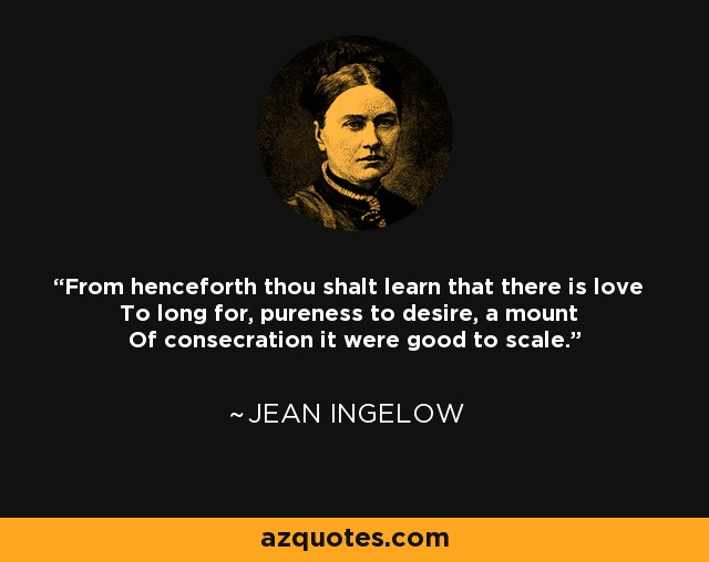 From henceforth thou shalt learn that there is love To long for, pureness to desire, a mount Of consecration it were good to scale. - Jean Ingelow