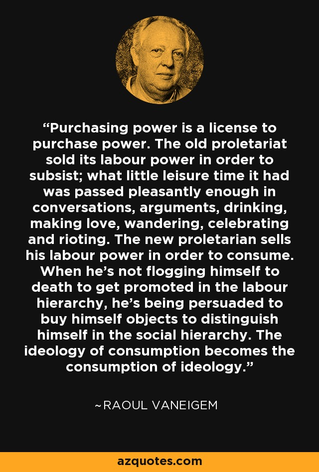 Purchasing power is a license to purchase power. The old proletariat sold its labour power in order to subsist; what little leisure time it had was passed pleasantly enough in conversations, arguments, drinking, making love, wandering, celebrating and rioting. The new proletarian sells his labour power in order to consume. When he's not flogging himself to death to get promoted in the labour hierarchy, he's being persuaded to buy himself objects to distinguish himself in the social hierarchy. The ideology of consumption becomes the consumption of ideology. - Raoul Vaneigem