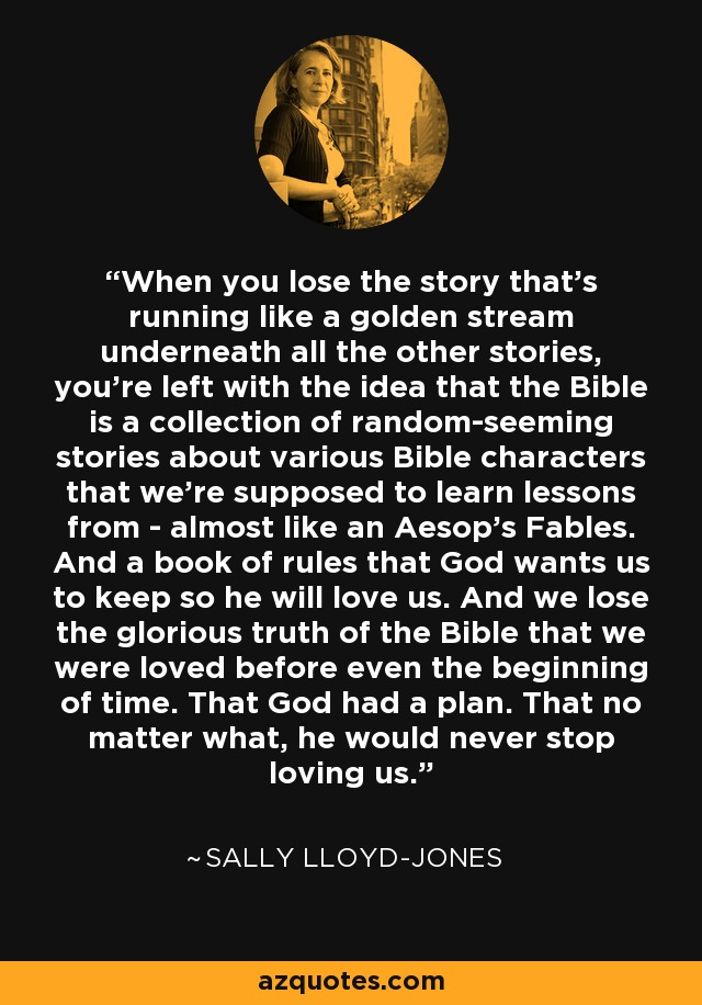 When you lose the story that's running like a golden stream underneath all the other stories, you're left with the idea that the Bible is a collection of random-seeming stories about various Bible characters that we're supposed to learn lessons from - almost like an Aesop's Fables. And a book of rules that God wants us to keep so he will love us. And we lose the glorious truth of the Bible that we were loved before even the beginning of time. That God had a plan. That no matter what, he would never stop loving us. - Sally Lloyd-Jones