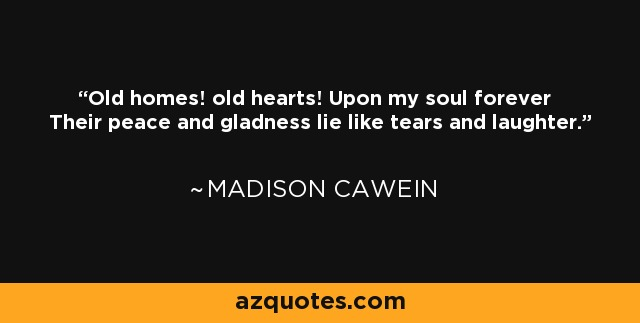 Old homes! old hearts! Upon my soul forever Their peace and gladness lie like tears and laughter. - Madison Cawein